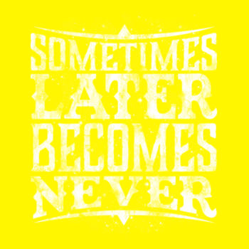 LATER BECOMES NEVER Design
