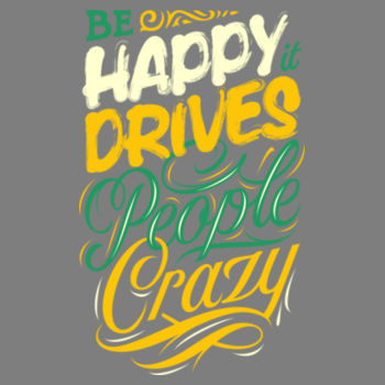 BE HAPPY IT DRIVES PEOPLE CRAZY Design